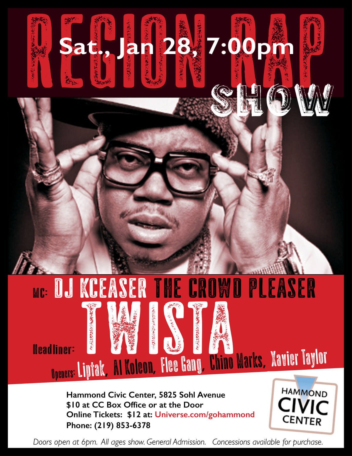 Region Rap ShowSaturday, January 28, 2017Doors Open: 6pmShow Time: 7pmMC: DJ KCeaser the Crowd PleaserHeadliner: TwistaOpeners: Liptak, Al Koleon, Flee Gang, Chino Marks, Xavier TaylorWhere: Hammond Civic Center, 5825 S. Sohl AvenueTickets: online at Universe.com/gohammond for $12 orCivic Center Box Office: $10Phone: (219) 853-6378All Ages Show. General Admission. Concessions Available for purchase.